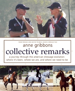 Collective Remarks: A Journey through the American Dressage Evolution: Where Its Been, Where We Are, and Where We Need to Be  by  Anne Gribbons