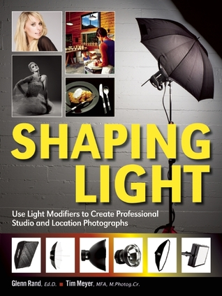 Shaping Light: Use Light Modifiers to Create Amazing Studio and Location Photographs  by  Glenn Rand