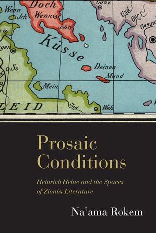 Prosaic Conditions: Heinrich Heine and the Spaces of Zionist Literature Naama Rokem