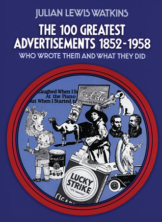 The 100 Greatest Advertisements 1852-1958: Who Wrote Them and What They Did  by  Julian Watkins