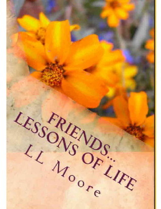 Friends...Lessons of Life  by  L.L. Moore