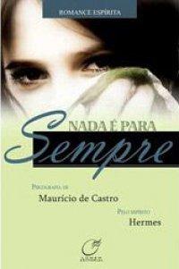 Nada é para sempre  by  Maurício de Castro, espírito Hermes
