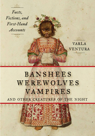 Banshees, Werewolves, Vampires, and Other Creatures of the Night: Facts, Fictions, and First-Hand Accounts Varla Ventura