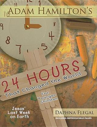 24 Hours That Changed The World For Younger Children: Jesus Last Week On Earth  by  Adam Hamilton