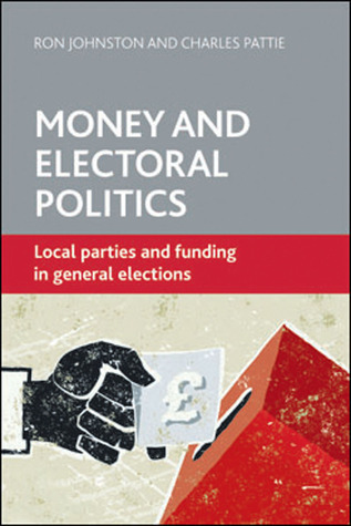 Money and Electoral Politics: Local Parties and Funding at General Elections  by  Ron Johnston