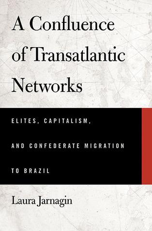 A Confluence of Transatlantic Networks: Elites, Capitalism, and Confederate Migration to Brazil  by  Laura Jarnagin Pang