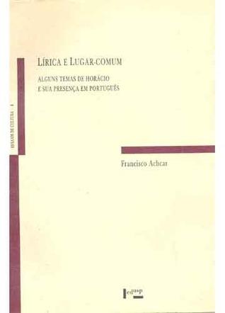 Lírica e lugar-comum: alguns temas de Horácio e sua presença em português Francisco Achcar