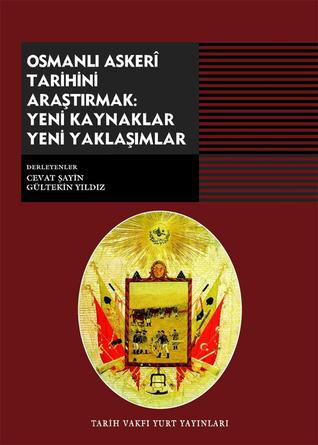 Osmanlı Askeri Tarihini Araştırmak: Yeni Kaynaklar Yeni Yaklaşımlar Cevat Şayin, Gültekin Yıldız