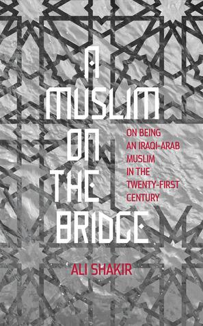 A Muslim on the Bridge: On Being an Iraqi-Arab Muslim in the Twenty-First Century Ali Shakir