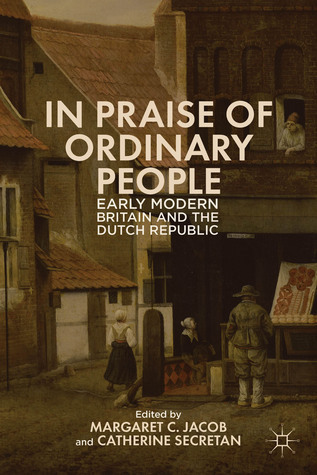 In Praise of Ordinary People: Early Modern Britain and the Dutch Republic Margaret C. Jacob
