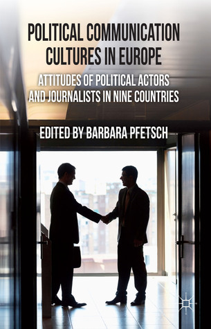 Political Communication Cultures in Western Europe: Attitudes of Political Actors and Journalists in Nine Countries  by  Barbara Pfetsch