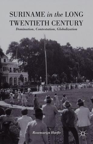 Suriname in the Long Twentieth Century: Domination, Contestation, Globalization  by  Rosemarijn Hoefte