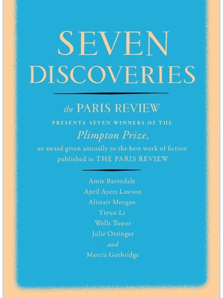 Seven Discoveries: The Paris Review Presents Seven Winners of the Plimpton Prize  by  The Paris Review