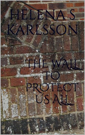 The Wall to Protect Us All Helena S. Karlsson