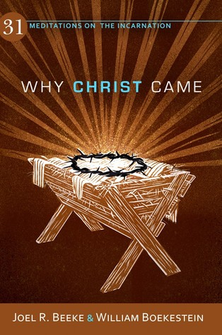 Why Christ Came: 31 Meditations on the Incarnation Joel R. Beeke