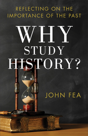 Why Study History?: Reflecting on the Importance of the Past  by  John Fea