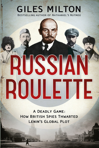 Russian Roulette: A Deadly Game - How British Spies Thwarted Lenins Global Plot Giles Milton