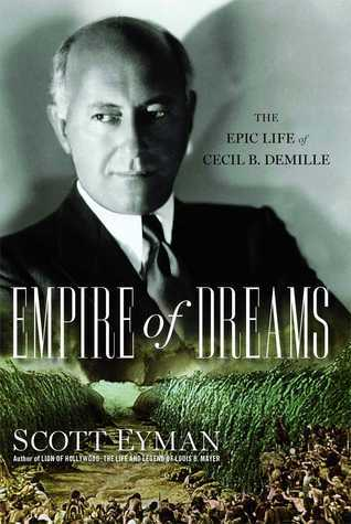 Empire of Dreams: The Epic Life of Cecil B. DeMille Scott Eyman