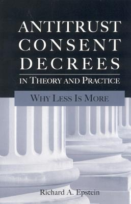 Antitrust Consent Decrees In Theory And Practice: Why Less Is More  by  Richard A. Epstein