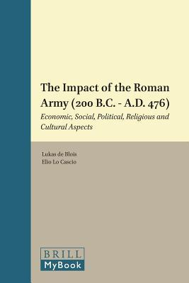 Impact of the Roman Army (200 B.C. A.D. 476): Economic, Social, Political, Religious and Cultural Aspects. Impact of Empire, Volume 6.  by  Lukas De Blois
