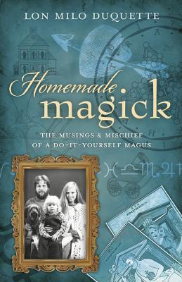Homemade Magick: The Musings & Mischief of a Do-It-Yourself Magus  by  Lon Milo DuQuette