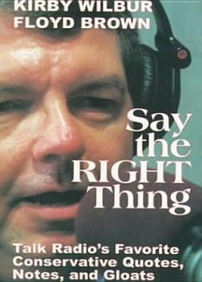 Say the Right Thing: Talk Radios Favorite Conservative Quotes, Notes, and Gloats  by  Kirby Wilbur