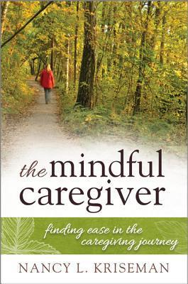 The Mindful Caregiver: Finding Ease in the Caregiving Journey Nancy L. Kriseman