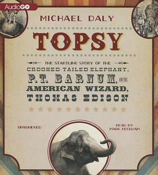Topsy: The Startling Story of the Crooked Tailed Elephant, P. T. Barnum, and the American Wizard, Thomas Edison  by  Michael Daly