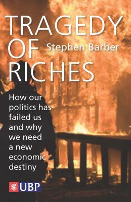 Tragedy of Riches: How Our Politics Has Failed Us and Why We Need a New Economic Destiny Stephen Barber