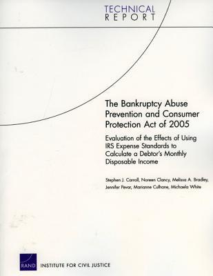 The Bankruptcy Abuse Prevention and Consumer Protection Act of 2005: Evaluation of the Effects of Using IRS Expense Standards to Calculate a Debtors Monthly Disposable Income  by  Stephen J. Carroll