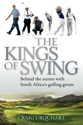 The Kings of Swing: Behind the Scenes with South Africas Golfing Greats Craig Urquhart