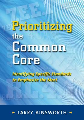 Prioritizing the Common Core: Identifying Specific Standards to Emphasize the Most  by  Larry Ainsworth