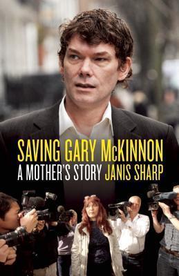 Saving Gary McKinnon: A Mothers Story  by  Janis Sharp