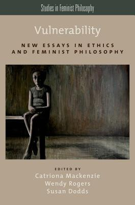 Vulnerability: New Essays in Ethics and Feminist Philosophy  by  Catriona MacKenzie