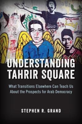 Understanding Tahrir Square: What Transitions Elsewhere Can Teach Us about the Prospects for Arab Democracy  by  Stephen R. Grand