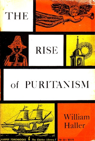 The Rise of Puritanism {Or, the Way to the New Jerusalem as set forth in Pulpit and Press from Thomas Cartwright to John Lilburne and John Milton, 1570-1643} William Haller