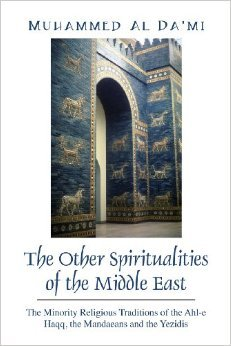 The Other Spiritualities of the Middle East: The Minority Religious Traditions of the Ahl-E Haqq, the Mandaeans and the Yezidis  by  Muhammed Al Dami