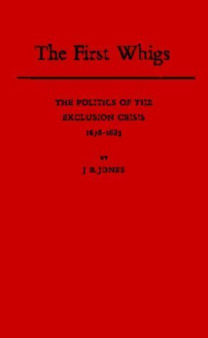 The First Whigs: The Politics of the Exclusion Crisis, 1678-1683  by  J.R. Jones