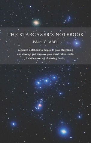 The Stargazers Notebook: A guided notebook to help plan your stargazing and develop and improve your observation skills. Includes over 45 observing forms. Paul G. Abel