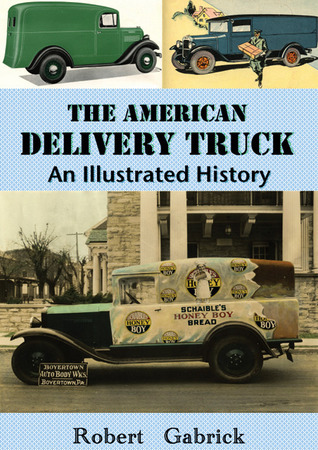 The American Delivery Truck: An Illustrated History Robert Gabrick