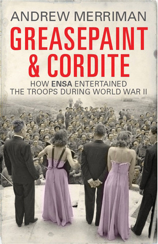 Greasepaint and Cordite: How ENSA Entertained the Troops During World War II  by  Andy Merriman