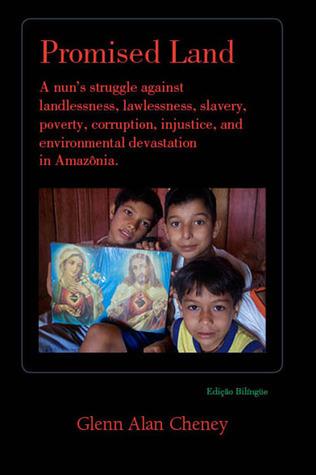 Promised Land: A Nuns Struggle against Landlessness, Lawlessness, Slavery, Poverty, Corruption, Injustice, and Environmental Devastation in Amazonia Glenn Alan Cheney