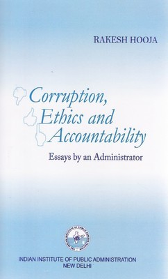 CORRUPTION, ETHICS AND ACCOUNTABILITY: ESSAYS BY AN ADMINISTRATOR  by  Rakesh Hooja