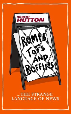 Romps, Tots and Boffins: The Strange Language of News Robert Hutton