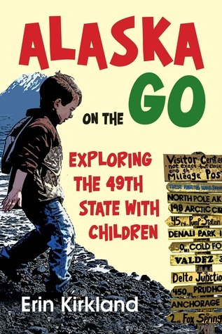 Alaska on the Go: Exploring the 49th State with Children Erin Kirkland
