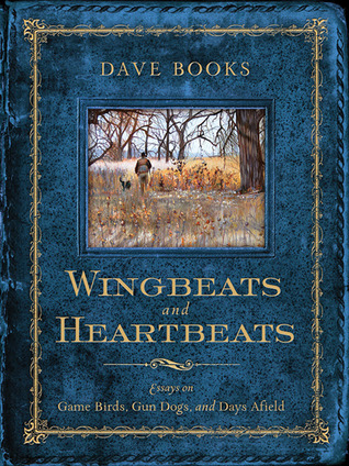 Wingbeats and Heartbeats: Essays on Game Birds, Gun Dogs, and Days Afield  by  Dave Books