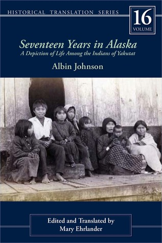 Seventeen Years in Alaska: A Depiction of Life Among the Indians of Yakutat Albin Johnson