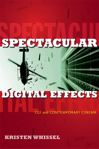 Spectacular Digital Effects: CGI and Contemporary Cinema  by  Kristen Whissel