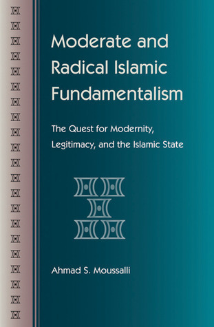 Moderate and Radical Islamic Fundamentalism: The Quest for Modernity, Legitimacy, and the Islamic State Ahmad S. Moussalli
