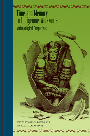 Time and Memory in Indigenous Amazonia: Anthropological Perspectives  by  Carlos Fausto